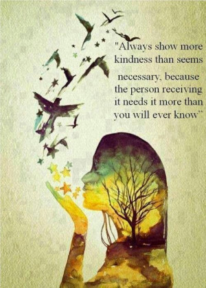 Always show more kindness than seems necessary, because the person ...