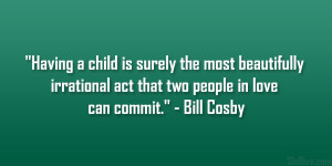 """... irrational act that two people in love can commit."""" – Bill Cosby"""