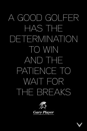 Determination and patience - golf quote from Gary Player.