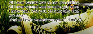 All I ever wanted was to see you smiling.All I ever wanted was to make ...