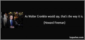 As Walter Cronkite would say, that's the way it is. - Howard Fineman