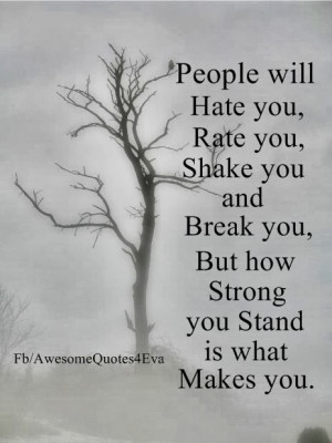 People will hate you, rate you, shake you and break you