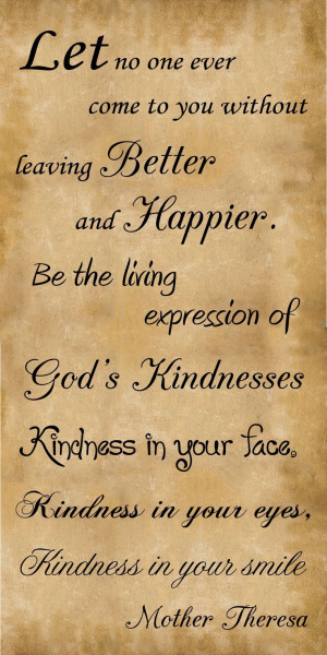 Kindness is free so sprinkle it everywhere and on everyone... Love God ...