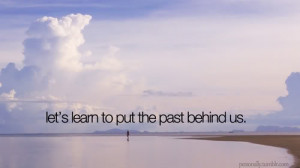 ... learn to put the past behind us. To learn to put the past behind you