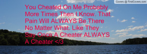You Cheated On Me Probably More Times Then I Know. That Pain Will ...