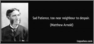 Sad Patience, too near neighbour to despair. - Matthew Arnold