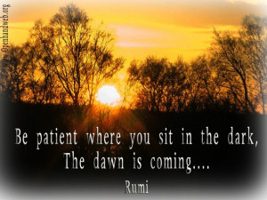 Be patient where you sit in the dark - dawn is coming.