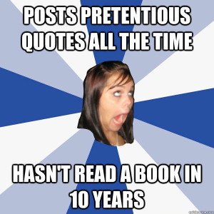 ... quotes all the time Hasn't read a book in 10 years Annoying Facebook