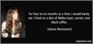 ... diet of Melba toast, carrots, and black coffee. - Alanis Morissette