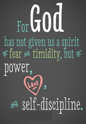 For God has not given us a spirit of fear and timidity,