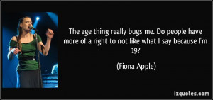 ... more of a right to not like what I say because I'm 19? - Fiona Apple