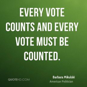 Barbara Mikulski - Every vote counts and every vote must be counted.