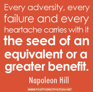 ... with it the seed of an equivalent or a greater benefit. Napoleon Hill