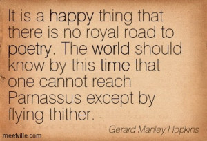 It is a happy thing that there is no royal road to poetry. The world ...