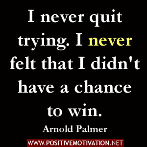 Positive Quotes -I never quit trying. I never felt that I didn't have ...