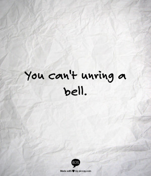 You can't unring a bell.