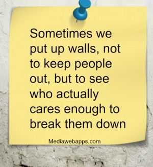 Sometimes we put up walls, not to keep people out, but to see who ...