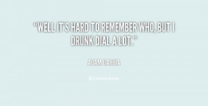 Well it's hard to remember who, but I drunk dial a lot.""