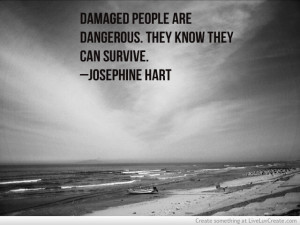 Damaged People Are Dangerous They Know They Can Survive Josephine Hart