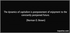 The dynamics of capitalism is postponement of enjoyment to the ...
