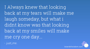 ... know was that looking back at my smiles will make me cry one day