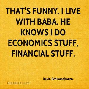 That's funny. I live with Baba. He knows I do economics stuff ...