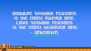 Goodbye without reasons is the most painful one. Love without reasons ...