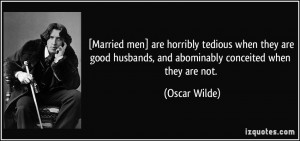 Married men] are horribly tedious when they are good husbands, and ...
