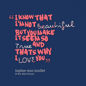 Quotes Picture: i know that i'm not beautiful but you make it seem so ...