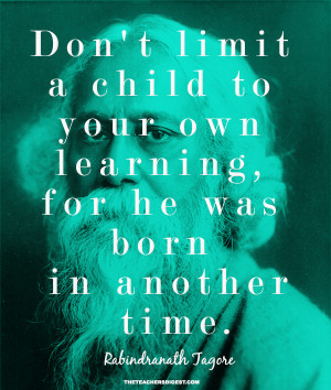 ... own learning, for he was born in another time. - Rabindranath Tagore
