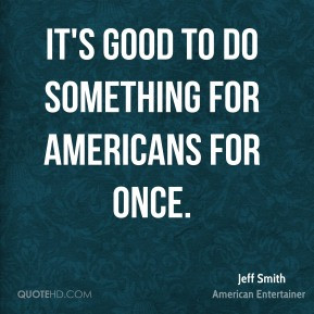 Jeff Smith - It's good to do something for Americans for once.
