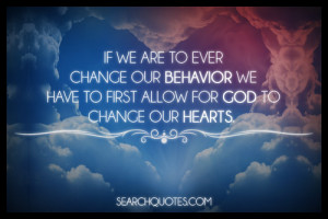 ... our behavior we have to first allow for God to change our hearts