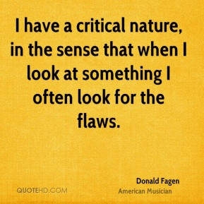 Donald Fagen I have a critical nature in the sense that when I look