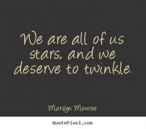 """We are all of us stars, and we deserve to twinkle. """""""