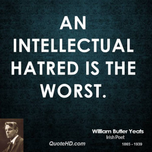 An intellectual hatred is the worst.