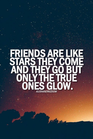 Friends are like stars they come and they go but only the true ones ...