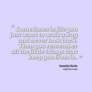 Quotes Picture: sometimes in life you just want to walk away and never ...