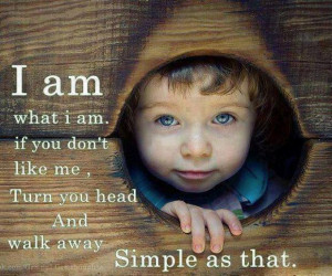 am what i am.if you don't like me, Turn you head And walk away ...