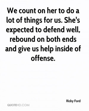 We count on her to do a lot of things for us. She's expected to defend ...