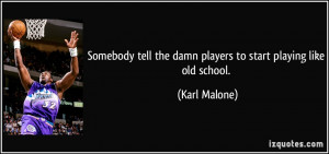 ... tell the damn players to start playing like old school. - Karl Malone