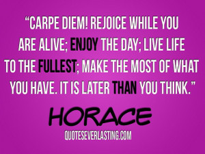 Carpe diem! Rejoice while you are alice; enjoy the day; live life to ...