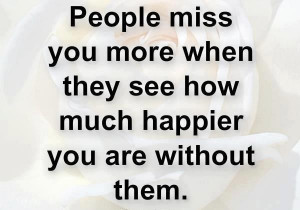 People+miss+you+more+when+they+see+how+much+happier+you+are+without ...