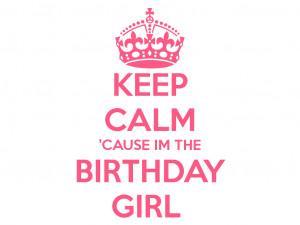 KEEP CALM 'CAUSE IM THE BIRTHDAY GIRL