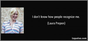 don't know how people recognize me. - Laura Prepon