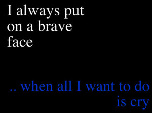 "... Put On A Brave Face When All I Want To Do Is Cry "" ~ Sad Quote"