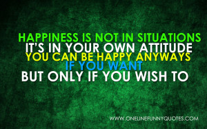 Happiness is not in situations. It's in your own attitude. You ...