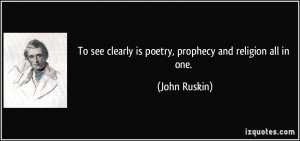 To see clearly is poetry, prophecy and religion all in one. - John ...