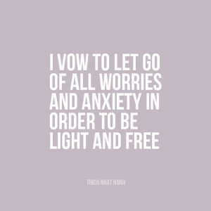 ... worries and anxiety in order to be light and free.   Thich Nhat Hanh