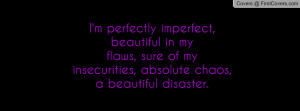 perfectly imperfect, beautiful in myflaws, sure of my insecurities ...