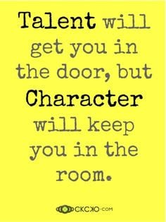 Talent will get you in the door, but Character will keep you in the ...